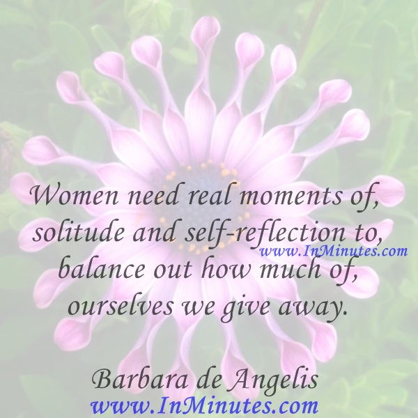 Women need real moments of solitude and self-reflection to balance out how much of ourselves we give away.Barbara de Angelis