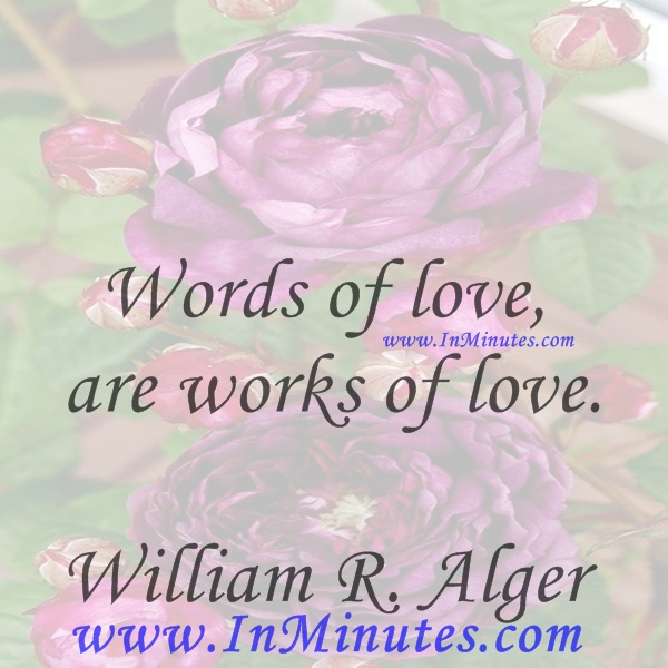 Words of love, are works of love.William R. Alger