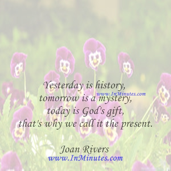 Yesterday is history, tomorrow is a mystery, today is God's gift, that's why we call it the present.Joan Rivers