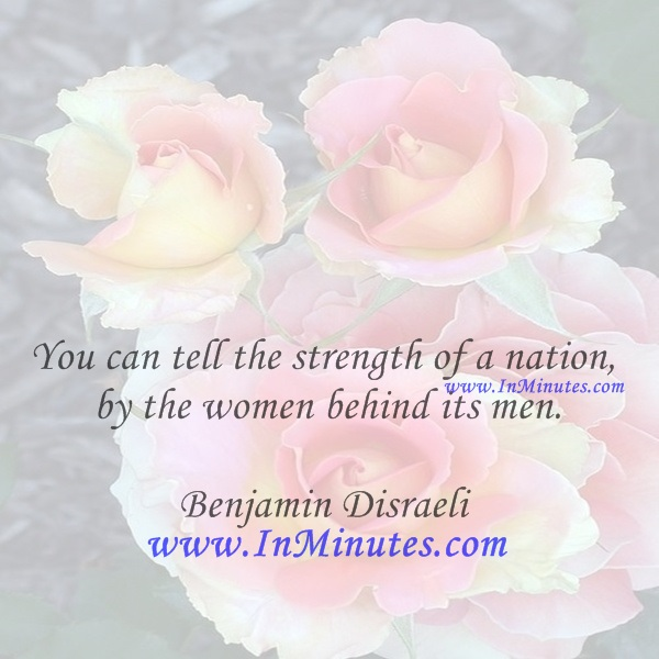 You can tell the strength of a nation by the women behind its men.Benjamin Disraeli