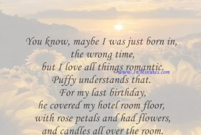 You know, maybe I was just born in the wrong time, but I love all things romantic. Puffy understands that. For my last birthday, he covered my hotel room floor with rose petals and had flowers and candles all over the room.Jennifer Lopez