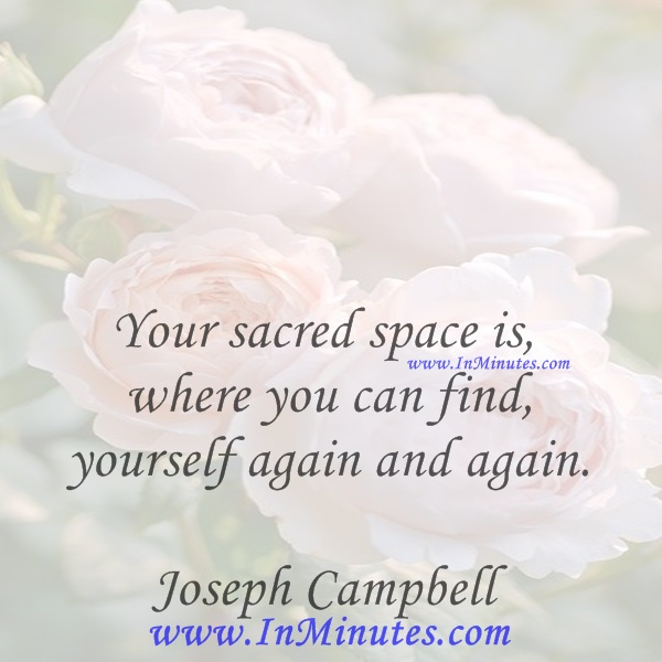 Your sacred space is where you can find yourself again and again.Joseph Campbell