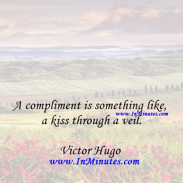 A compliment is something like a kiss through a veil.Victor Hugo