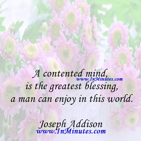 A contented mind is the greatest blessing a man can enjoy in this world.Joseph Addison