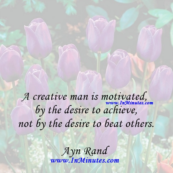 A creative man is motivated by the desire to achieve, not by the desire to beat others.Ayn Rand