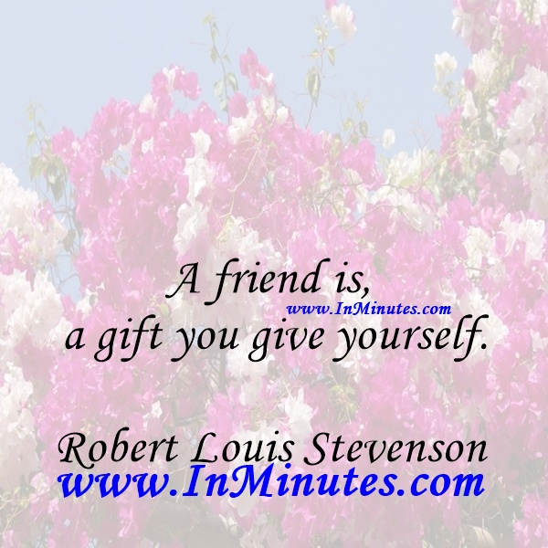 A friend is a gift you give yourself.Robert Louis Stevenson
