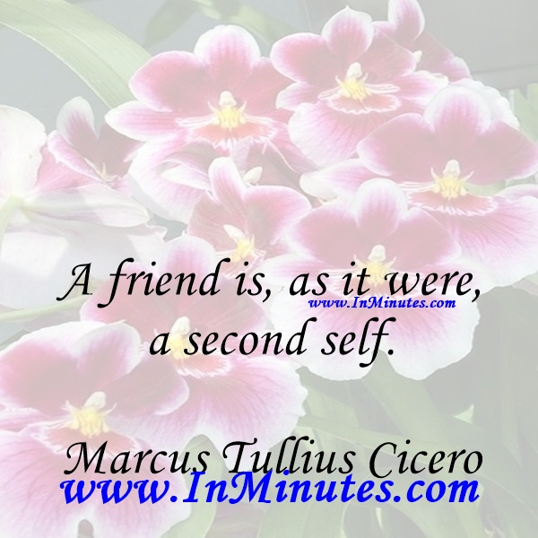 A friend is, as it were, a second self.Marcus Tullius Cicero