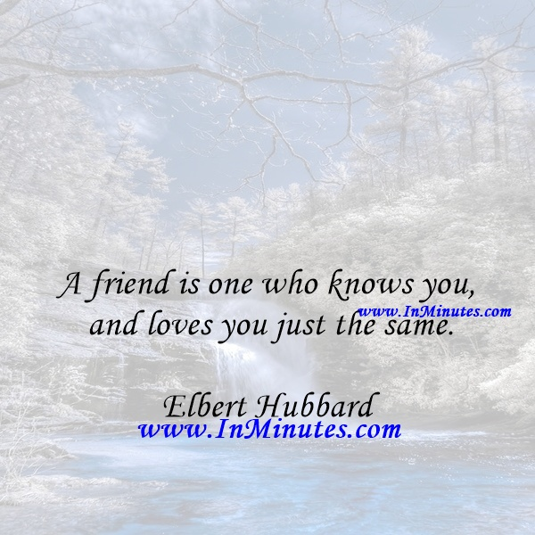 A friend is one who knows you and loves you just the same.Elbert Hubbard