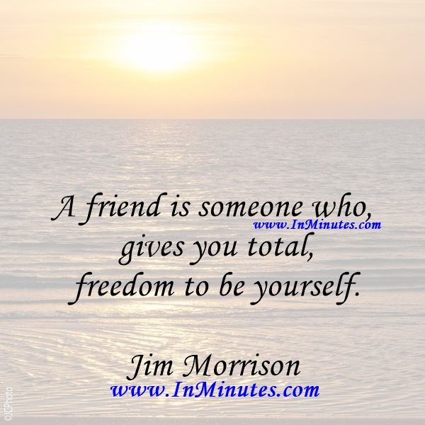 A friend is someone who gives you total freedom to be yourself.Jim Morrison