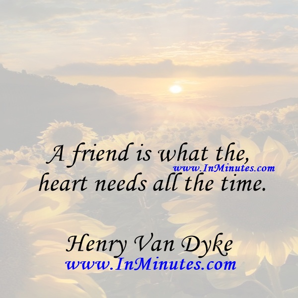 A friend is what the heart needs all the time.Henry Van Dyke