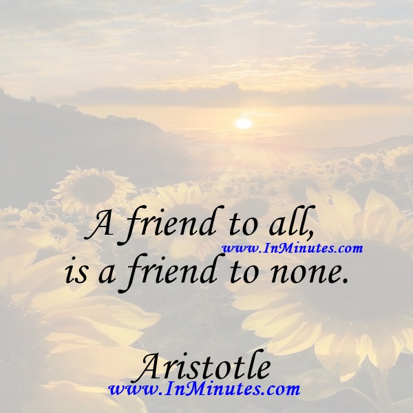 A friend to all is a friend to none.Aristotle