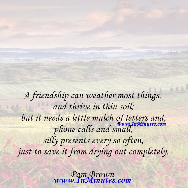 A friendship can weather most things and thrive in thin soil; but it needs a little mulch of letters and phone calls and small, silly presents every so often - just to save it from drying out completely.Pam Brown