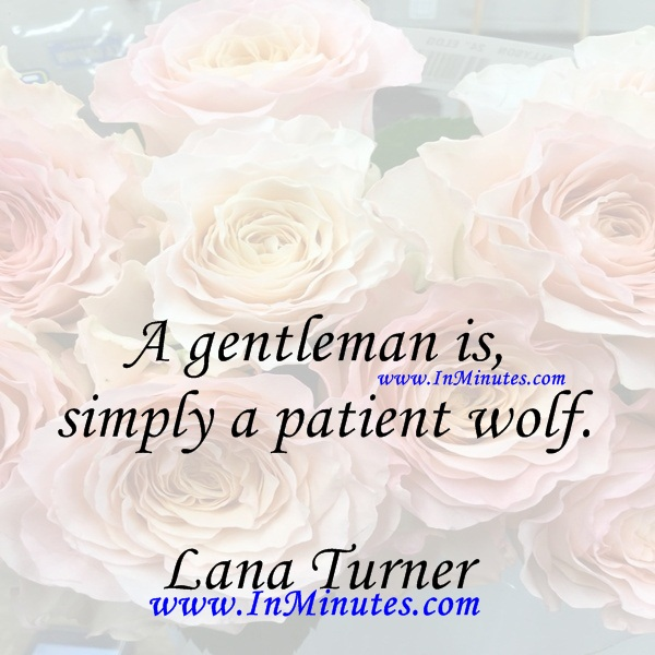 A gentleman is simply a patient wolf.Lana Turner