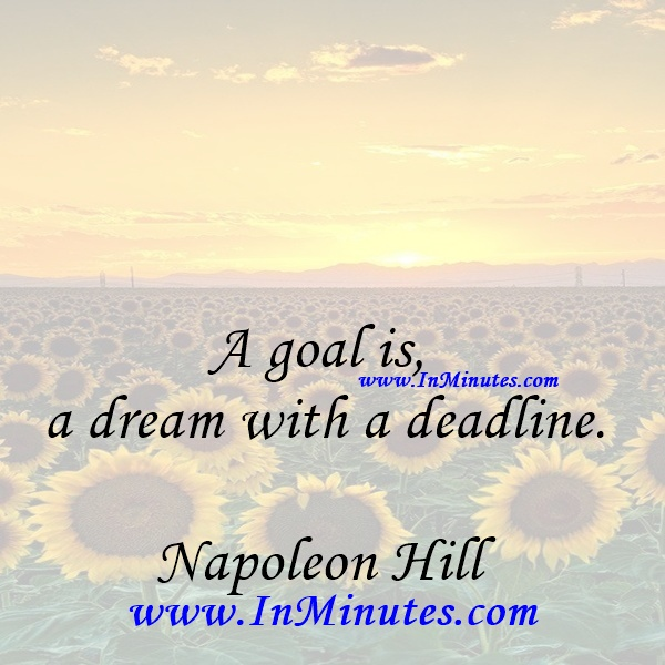 A goal is a dream with a deadline.Napoleon Hill