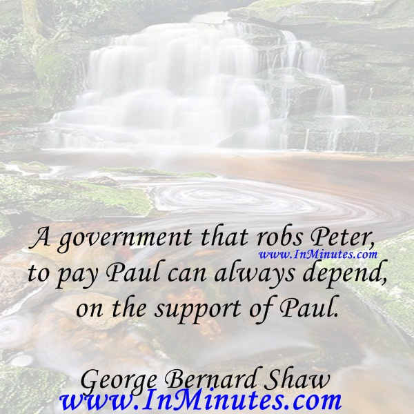 A government that robs Peter to pay Paul can always depend on the support of Paul.George Bernard Shaw