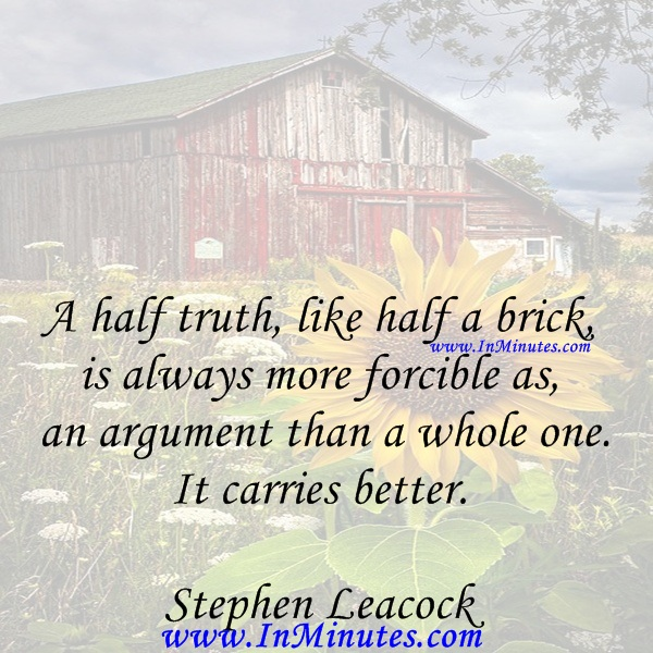 A half truth, like half a brick, is always more forcible as an argument than a whole one. It carries better.Stephen Leacock