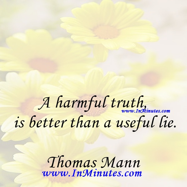 A harmful truth is better than a useful lie.Thomas Mann