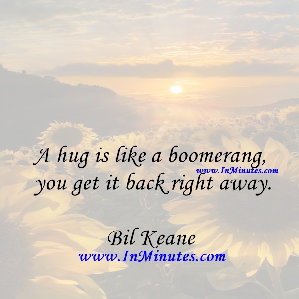 A hug is like a boomerang - you get it back right away.Bil Keane