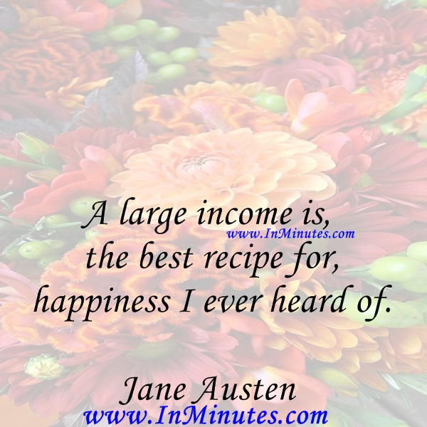 A large income is the best recipe for happiness I ever heard of.Jane Austen
