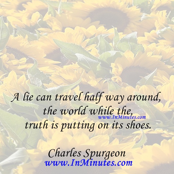 A lie can travel half way around the world while the truth is putting on its shoes.Charles Spurgeon