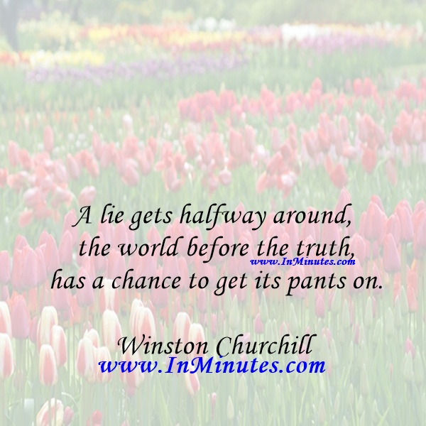 A lie gets halfway around the world before the truth has a chance to get its pants on.Winston Churchill