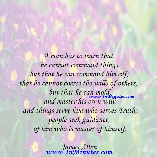 A man has to learn that he cannot command things, but that he can command himself; that he cannot coerce the wills of others, but that he can mold and master his own will and things serve him who serves Truth; people seek guidance of him who is master of himself.James Allen