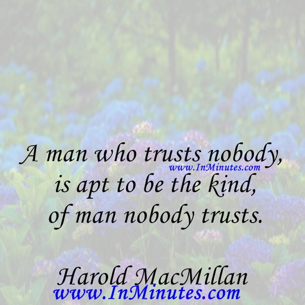 A man who trusts nobody is apt to be the kind of man nobody trusts.Harold MacMillan
