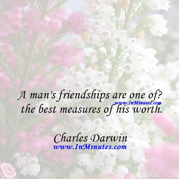 A man's friendships are one of the best measures of his worth.Charles Darwin