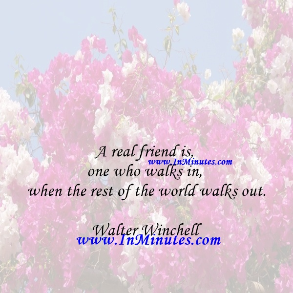 A real friend is one who walks in when the rest of the world walks out.Walter Winchell