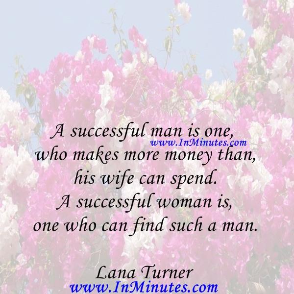 A successful man is one who makes more money than his wife can spend. A successful woman is one who can find such a man.Lana Turner