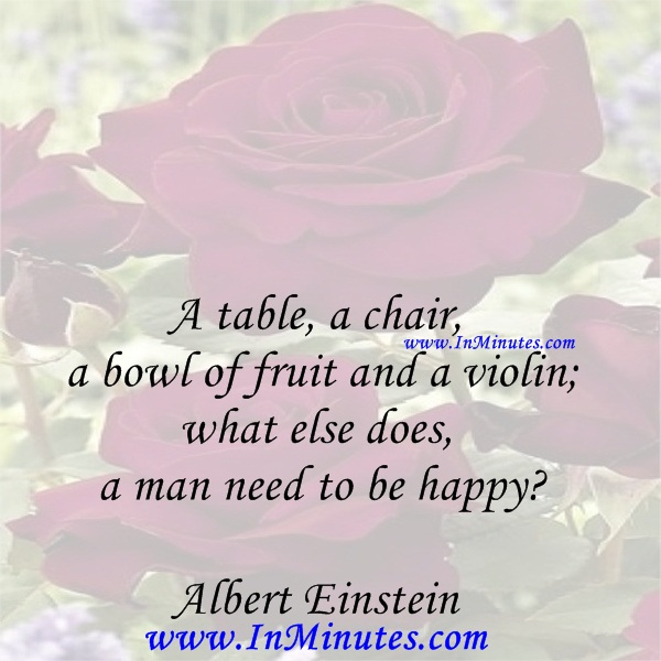 A table, a chair, a bowl of fruit and a violin; what else does a man need to be happyAlbert Einstein