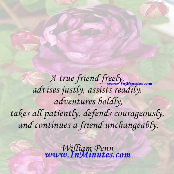 A true friend freely, advises justly, assists readily, adventures boldly, takes all patiently, defends courageously, and continues a friend unchangeably.William Penn