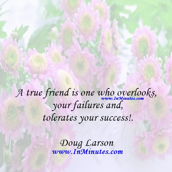 A true friend is one who overlooks your failures and tolerates your success!Doug Larson
