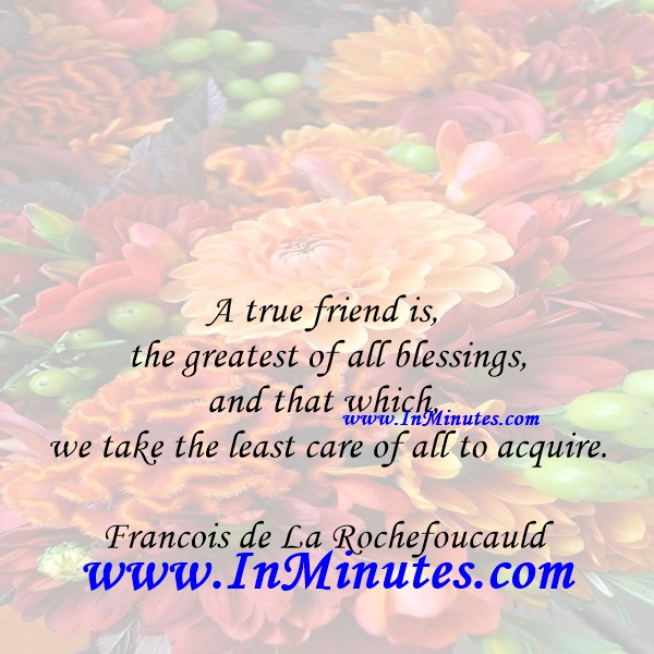 A true friend is the greatest of all blessings, and that which we take the least care of all to acquire.Francois de La Rochefoucauld