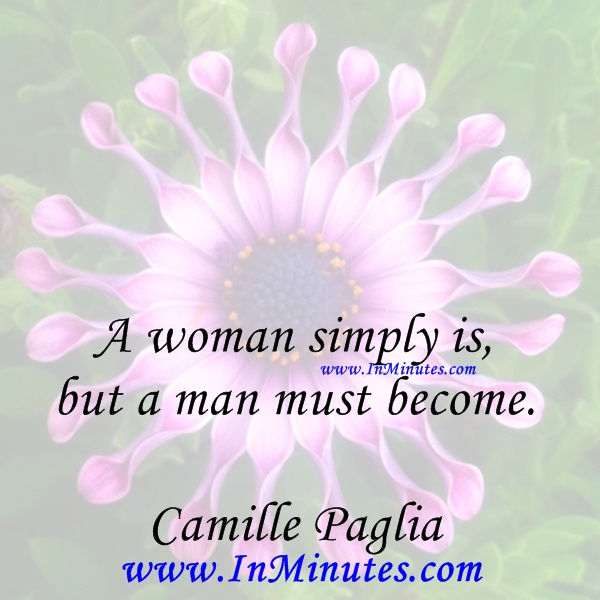 A woman simply is, but a man must become.Camille Paglia
