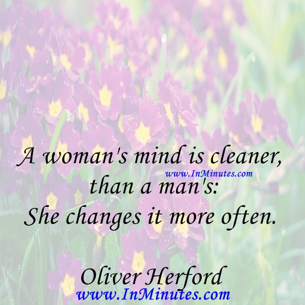 A woman's mind is cleaner than a man's She changes it more often.Oliver Herford