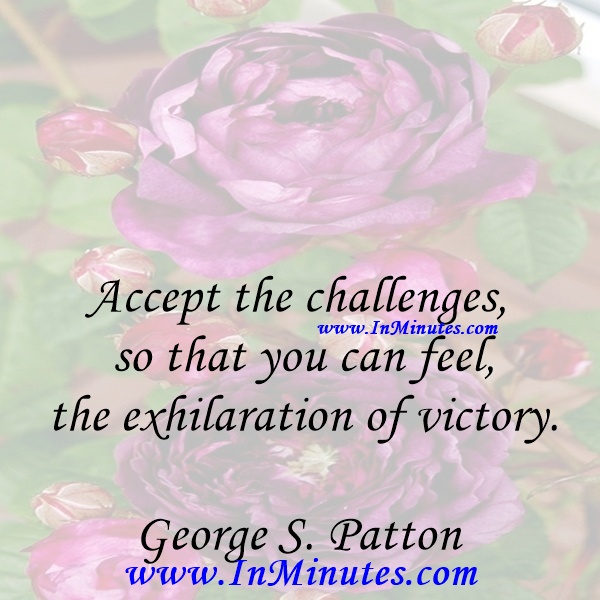Accept the challenges so that you can feel the exhilaration of victory.George S. Patton