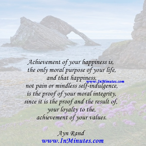 Achievement of your happiness is the only moral purpose of your life, and that happiness, not pain or mindless self-indulgence, is the proof of your moral integrity, since it is the proof and the result of your loyalty to the achievement of your values.Ayn Rand