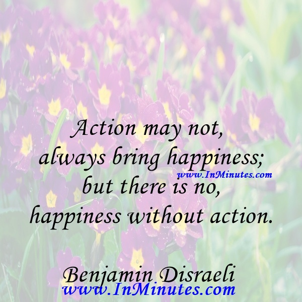 Action may not always bring happiness; but there is no happiness without action.Benjamin Disraeli