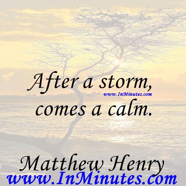 After a storm comes a calm.Matthew Henry