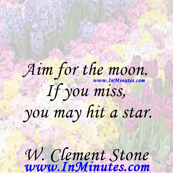 Aim for the moon. If you miss, you may hit a star.W. Clement Stone