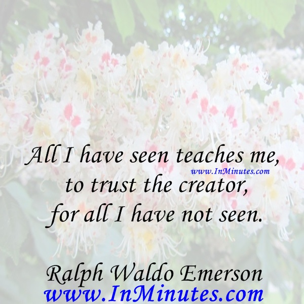 All I have seen teaches me to trust the creator for all I have not seen.Ralph Waldo Emerson