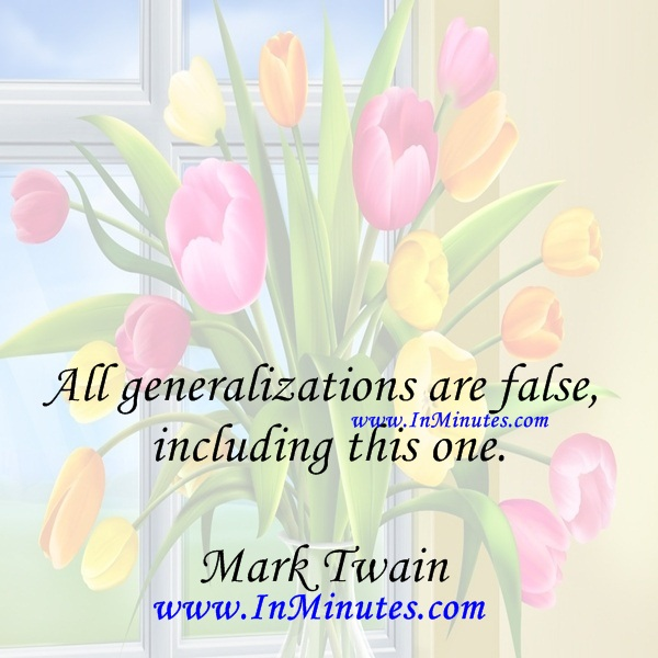 All generalizations are false, including this one.Mark Twain