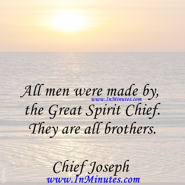 All men were made by the Great Spirit Chief. They are all brothers.Chief Joseph