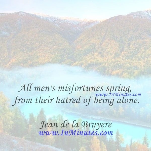 All men's misfortunes spring from their hatred of being alone.Jean de la Bruyere