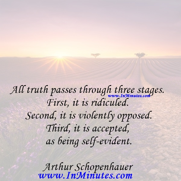All truth passes through three stages. First, it is ridiculed. Second, it is violently opposed. Third, it is accepted as being self-evident.Arthur Schopenhauer