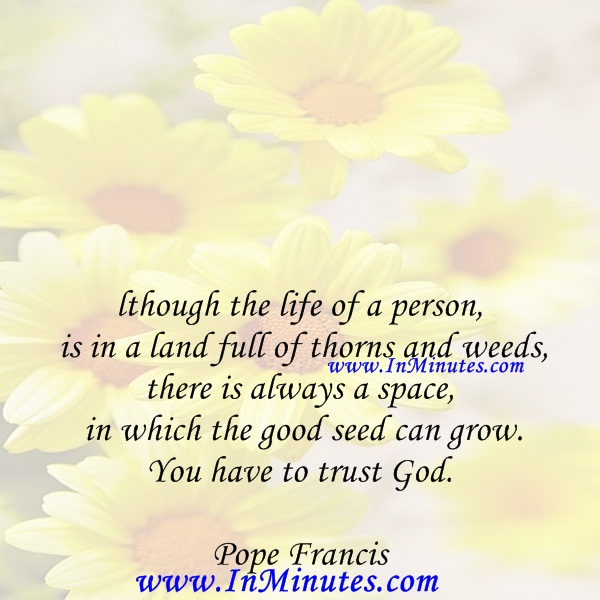 Although the life of a person is in a land full of thorns and weeds, there is always a space in which the good seed can grow. You have to trust God.Pope Francis