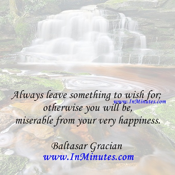 Always leave something to wish for; otherwise you will be miserable from your very happiness.Baltasar Gracian