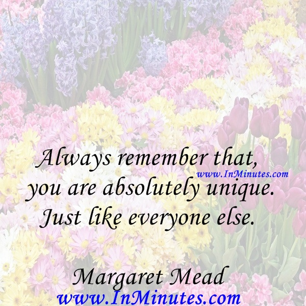 Always remember that you are absolutely unique. Just like everyone else.Margaret Mead