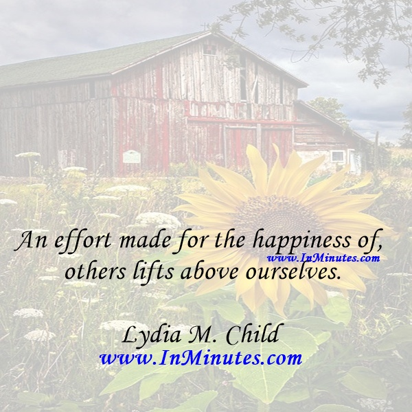 An effort made for the happiness of others lifts above ourselves.Lydia M. Child